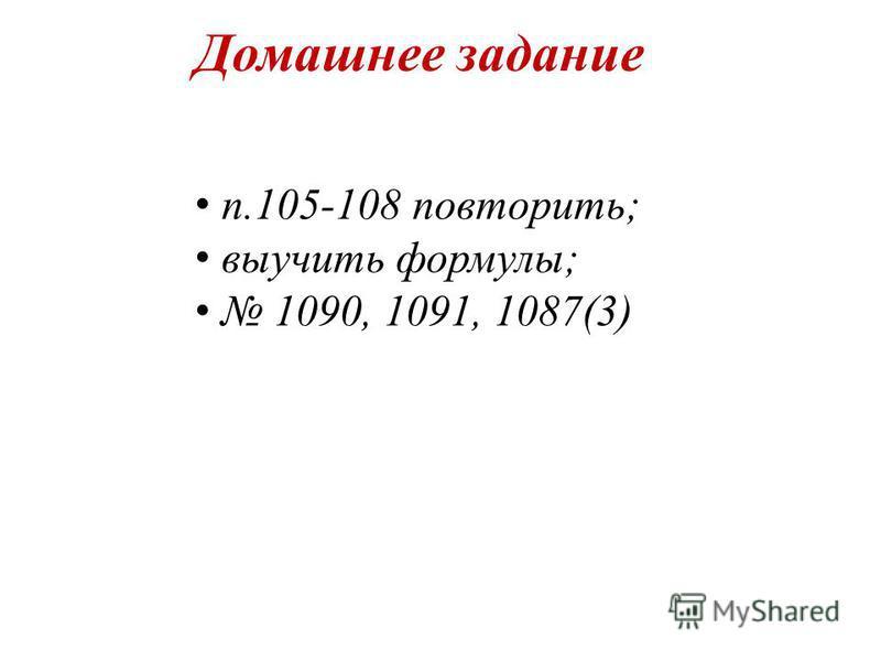 Домашнее задание п.105-108 повторить; выучить формулы; 1090, 1091, 1087(3)