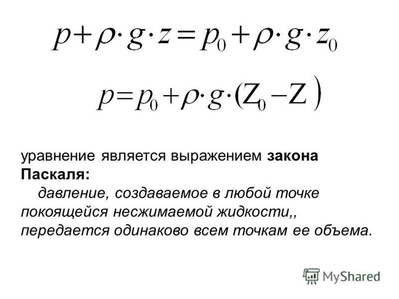 уравнение является выражением закона Паскаля: давление, создаваемое в любой точке покоящейся несжимаемой жидкости,, передается одинаково всем точкам ее объема.