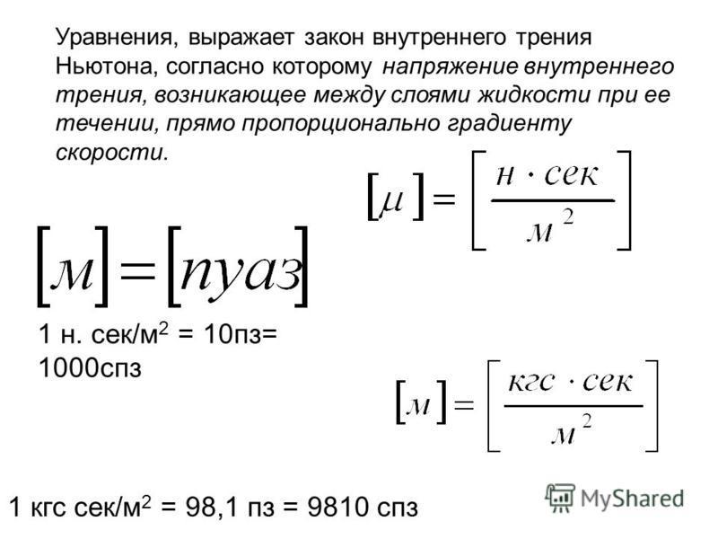 Уравнения, выражает закон внутреннего трения Ньютона, согласно которому напряжение внутреннего трения, возникающее между слоями жидкости при ее течении, прямо пропорционально градиенту скорости. 1 н. сек/м 2 = 10 пз= 1000 спз 1 кгс сек/м 2 = 98,1 п