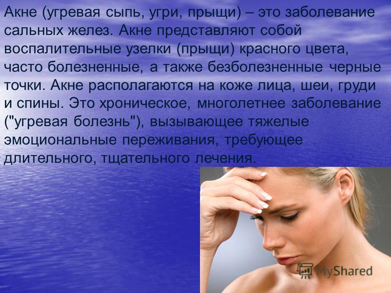 Акне (угревая сыпь, угри, прыщи) – это заболевание сальных желез. Акне представляют собой воспалительные узелки (прыщи) красного цвета, часто болезненные, а также безболезненные черные точки. Акне располагаются на коже лица, шеи, груди и спины. Это х