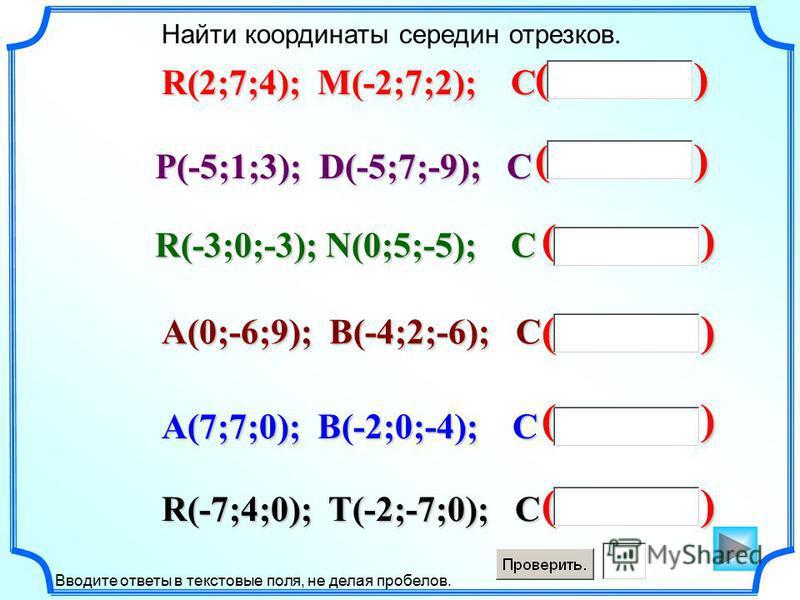 ( ) Найти координаты середин отрезков. Вводите ответы в текстовые поля, не делая пробелов. R(2;7;4); M(-2;7;2); C P(-5;1;3); D(-5;7;-9); C R(-3;0;-3); N(0;5;-5); C A(0;-6;9); B(-4;2;-6); C R(-7;4;0); T(-2;-7;0); C A(7;7;0); B(-2;0;-4); C
