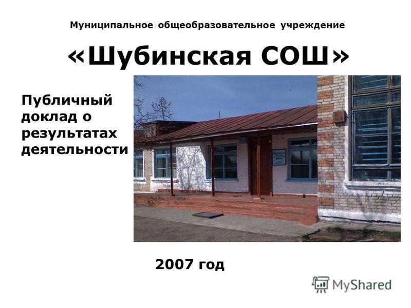 Муниципальное общеобразовательное учреждение «Шубинская СОШ» Публичный доклад о результатах деятельности 2007 год