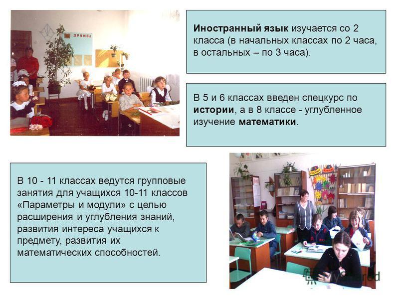 Иностранный язык изучается со 2 класса (в начальных классах по 2 часа, в остальных – по 3 часа). В 5 и 6 классах введен спецкурс по истории, а в 8 классе - углубленное изучение математики. В 10 - 11 классах ведутся групповые занятия для учащихся 10-1