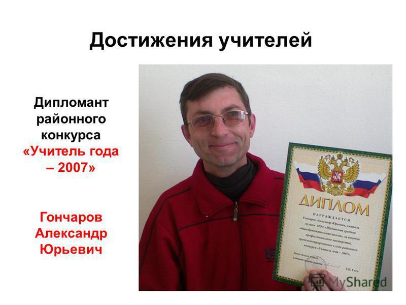 Достижения учителей Дипломант районного конкурса «Учитель года – 2007» Гончаров Александр Юрьевич