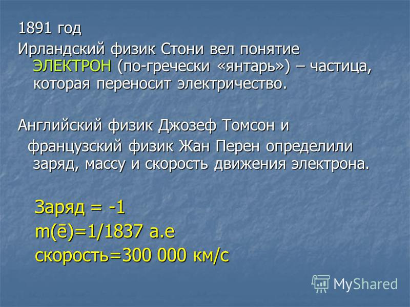 1891 год Ирландский физик Стони вел понятие ЭЛЕКТРОН (по-гречески «янтарь») – частица, которая переносит электричество. Английский физик Джозеф Томсон и французский физик Жан Перен определили заряд, массу и скорость движения электрона. французский фи