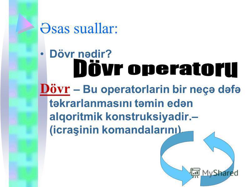 Əsas suallar: Dövr nədir? Dövr – Bu operatorlarin bir neçə dəfə təkrarlanmasını təmin edən alqoritmik konstruksiyadir.– (icraşinin komandalarını).