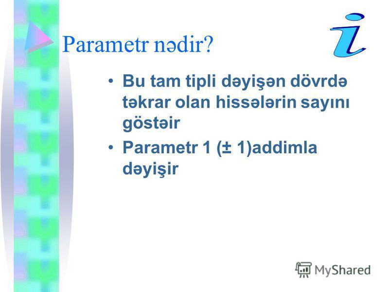 Parametr nədir? Bu tam tipli dəyişən dövrdə təkrar olan hissələrin sayını göstəir Parametr 1 (± 1)addimla dəyişir