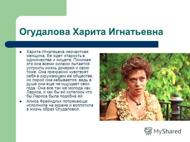 Огудалова Харита Игнатьевна Харита Игнатеьвна несчастная женщина. Ее ждет старость в одиночестве и нищете. Понимая это она всеми силами пытается устроить жизнь дочерей и свою тоже. Она прекрасно чувствует себя в окружающем ее обществе, но порой она з