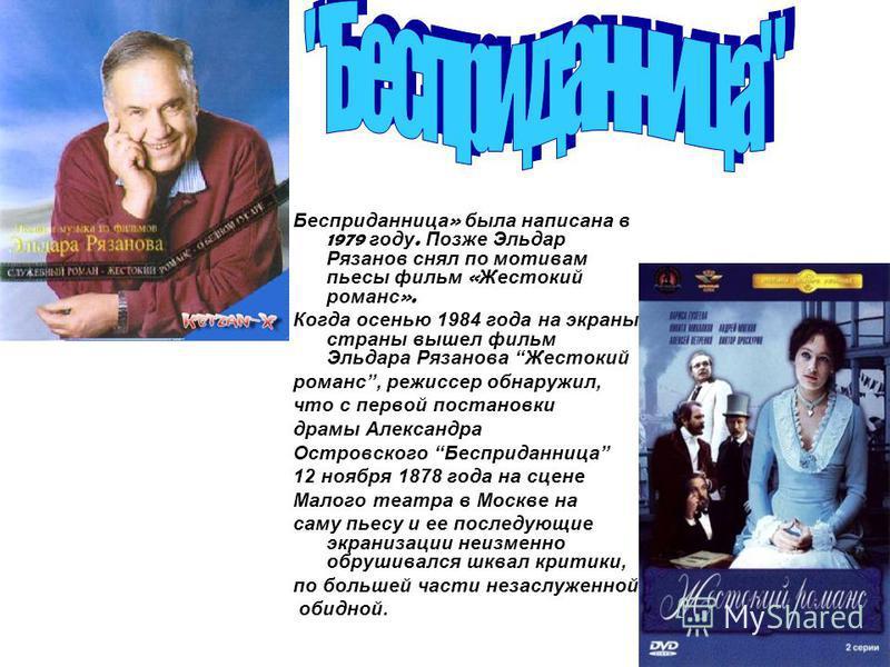 Бесприданница » была написана в 1979 году. Позже Эльдар Рязанов снял по мотивам пьесы фильм « Жестокий романс ». Когда осенью 1984 года на экраны страны вышел фильм Эльдара Рязанова Жестокий романс, режиссер обнаружил, что с первой постановки драмы А