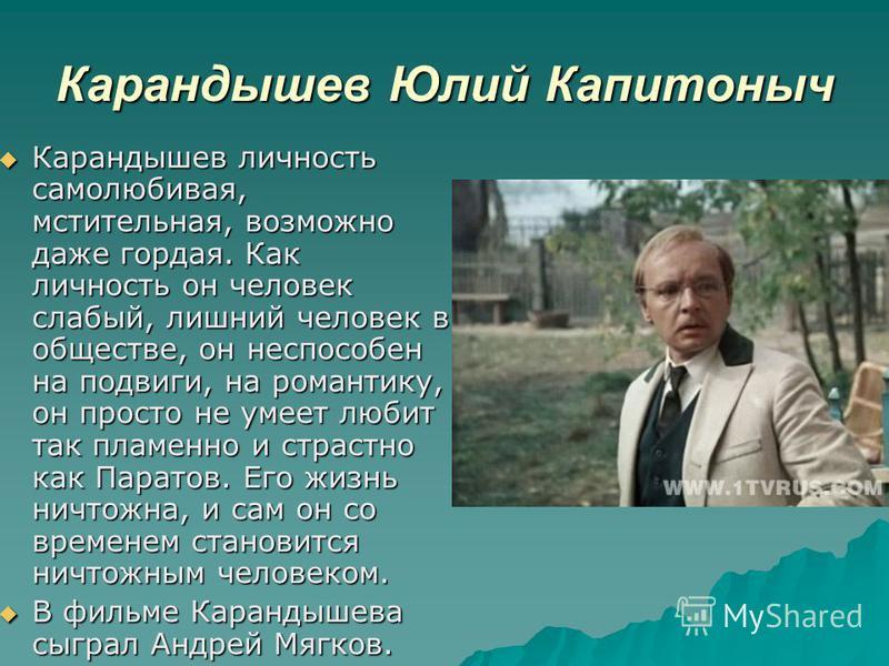 Карандышев Юлий Капитоныч Карандышев личность самолюбивая, мстительная, возможно даже гордая. Как личность он человек слабый, лишний человек в обществе, он неспособен на подвиги, на романтику, он просто не умеет любит так пламенно и страстно как Пара