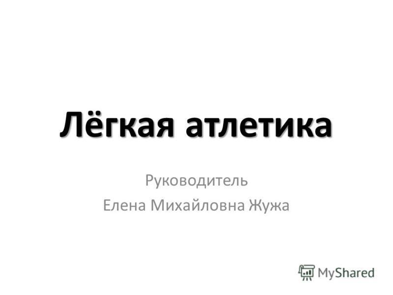 Лёгкая атлетика Руководитель Елена Михайловна Жужа
