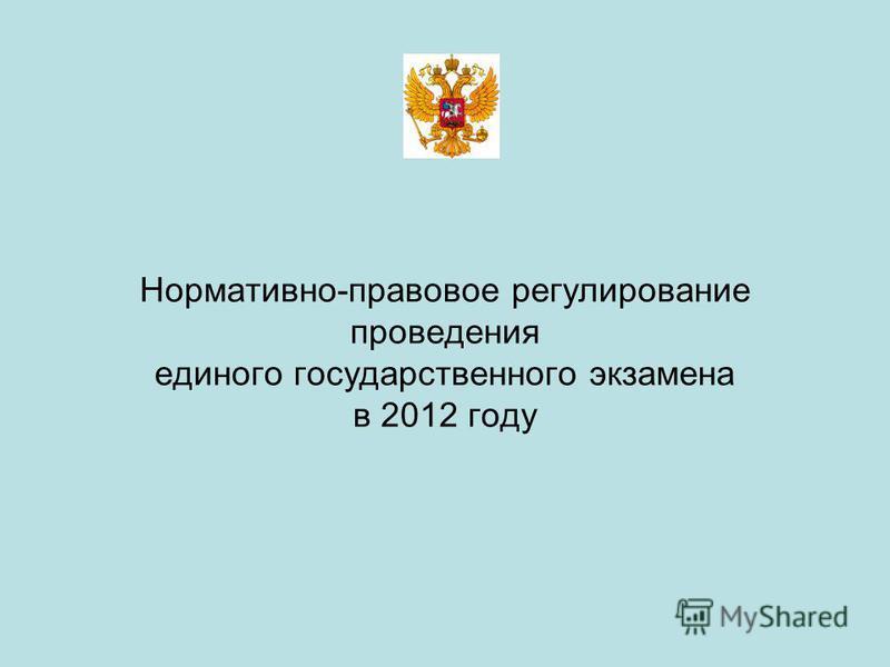 Нормативно-правовое регулирование проведения единого государственного экзамена в 2012 году