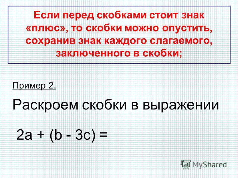 Если перед скобками стоит знак «плюс», то скобки можно опустить, сохранив знак каждого слагаемого, заключенного в скобки; Пример 2. Раскроем скобки в выражении 2 а + (b - 3c) = 2a + b – 3c