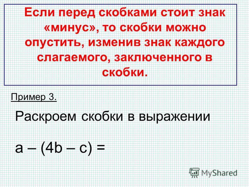 Если перед скобками стоит знак «минус», то скобки можно опустить, изменив знак каждого слагаемого, заключенного в скобки. Пример 3. Раскроем скобки в выражении а – (4b – с) = a – 4b + c