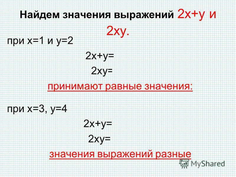 Найдем значения выражений 2 х+у и 2 ух. при х=1 и у=2 2 х+у=2·1+2=4 2 ух=2·1·2=4 принимают равные значения: при х=3, у=4 2 х+у=2·3+4=10 2 ух=2·3·4=24 значения выражений разные