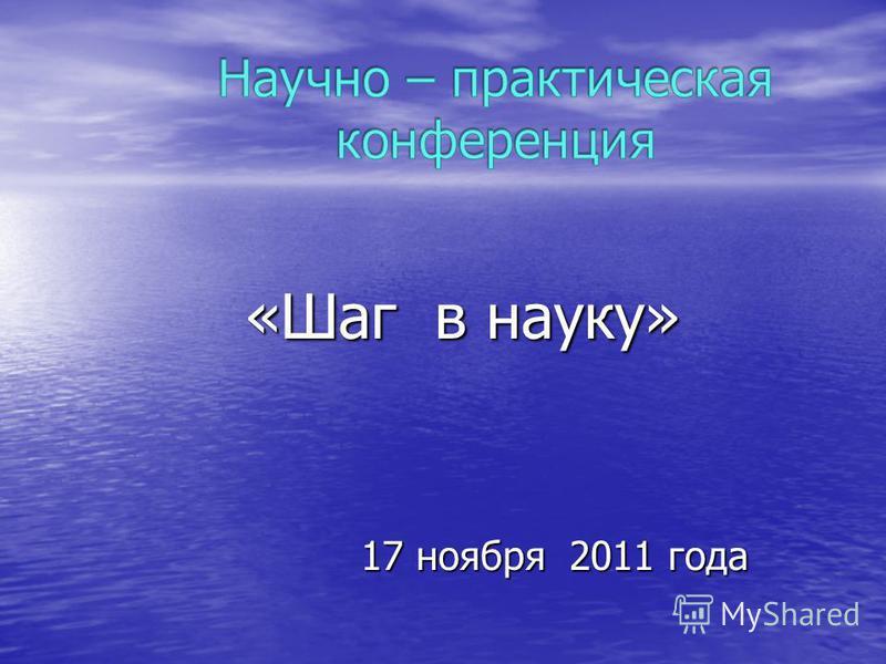 «Шаг в науку» «Шаг в науку» 17 ноября 2011 года 17 ноября 2011 года