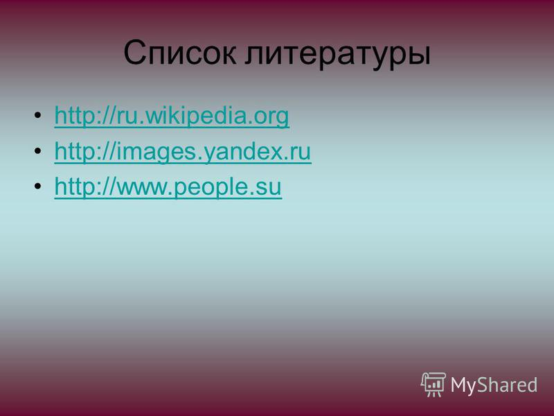 Список литературы http://ru.wikipedia.org http://images.yandex.ru http://www.people.su
