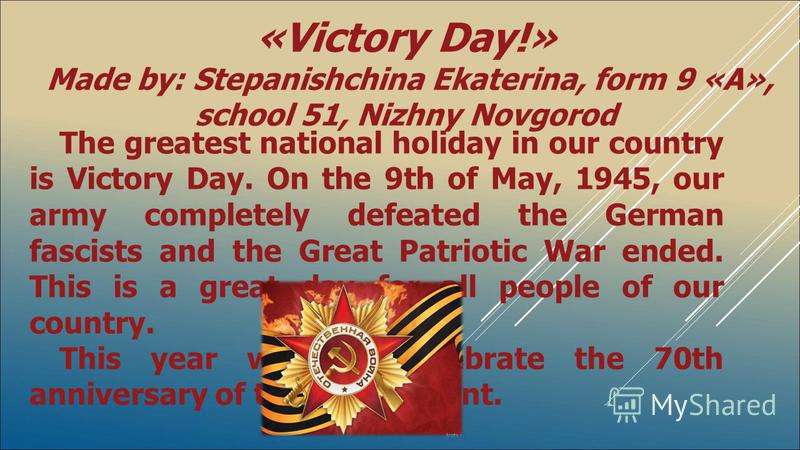 The greatest national holiday in our country is Victory Day. On the 9th of May, 1945, our army completely defeated the German fascists and the Great Patriotic War ended. This is a great day for all people of our country. This year we will celebrate t
