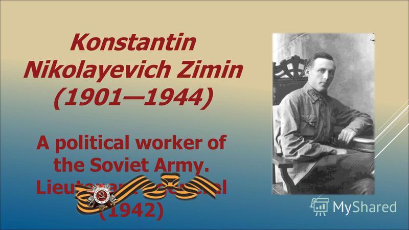 Konstantin Nikolayevich Zimin (19011944) A political worker of the Soviet Army. Lieutenant - general (1942)