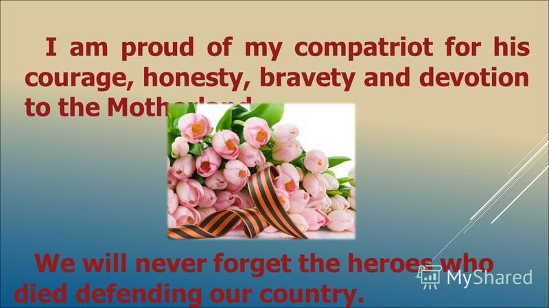 I am proud of my compatriot for his courage, honesty, bravety and devotion to the Motherland. We will never forget the heroes who died defending our country.