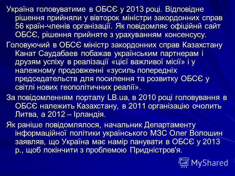 Україна головуватиме в ОБСЄ у 2013 році. Відповідне рішення прийняли у вівторок міністри закордонних справ 56 країн-членів організації. Як повідомляє офіційнй сайт ОБСЄ, рішення прийняте з урахуванням консенсусу. Головуючий в ОБСЄ міністр закордонних