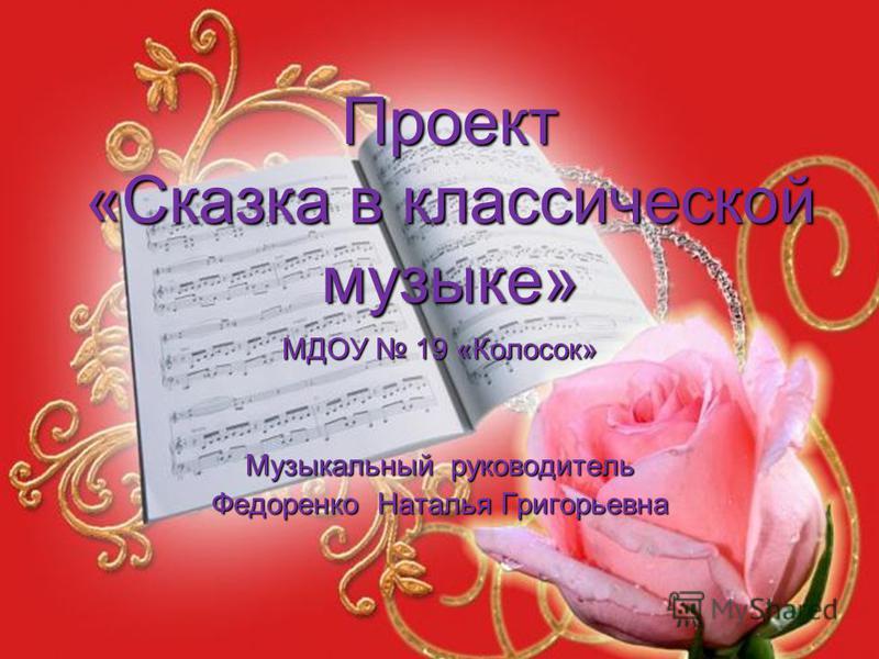 Проект «Сказка в классической музыке» МДОУ 19 «Колосок» Музыкальный руководитель Федоренко Наталья Григорьевна