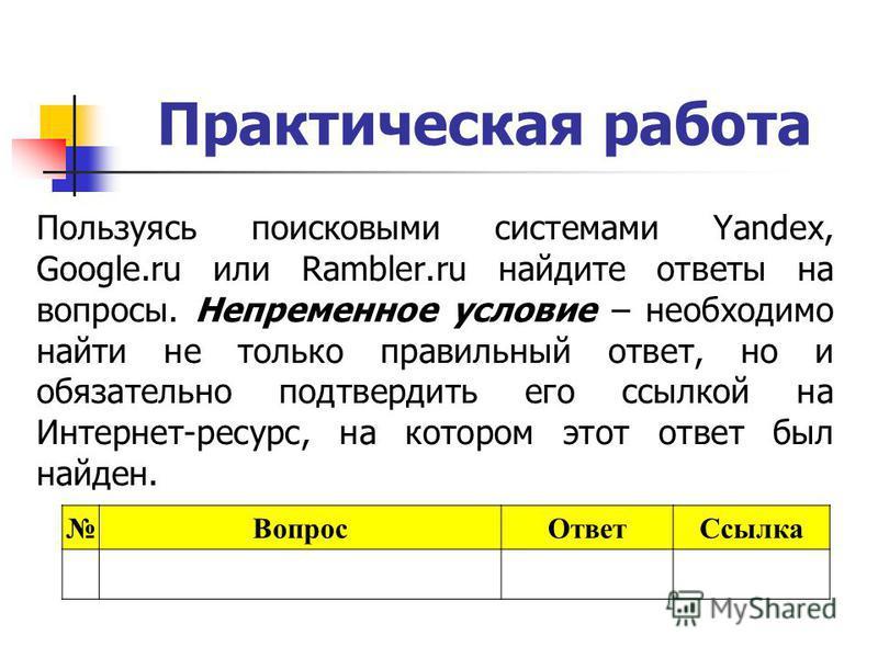 Практическая работа Пользуясь поисковыми системами Yandex, Google.ru или Rambler.ru найдите ответы на вопросы. Непременное условие – необходимо найти не только правильный ответ, но и обязательно подтвердить его ссылкой на Интернет-ресурс, на котором
