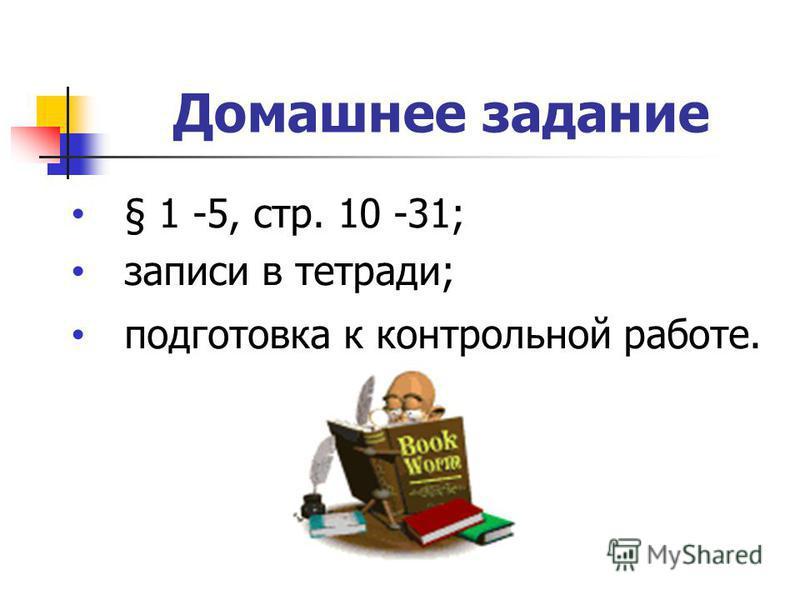 Домашнее задание § 1 -5, стр. 10 -31; записи в тетради; подготовка к контрольной работе.