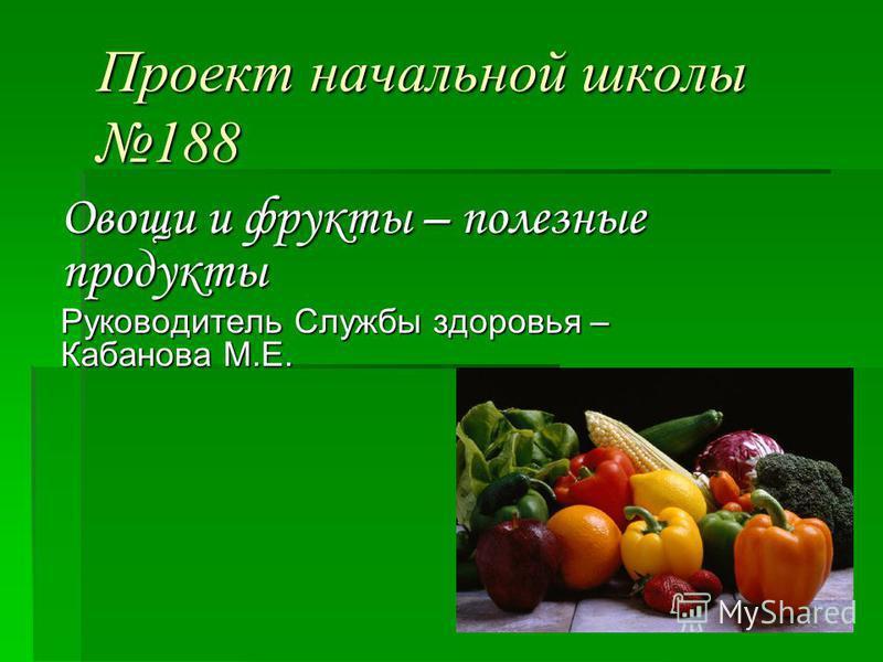 Проект начальной школы 188 Овощи и фрукты – полезные продукты Руководитель Службы здоровья – Кабанова М.Е.
