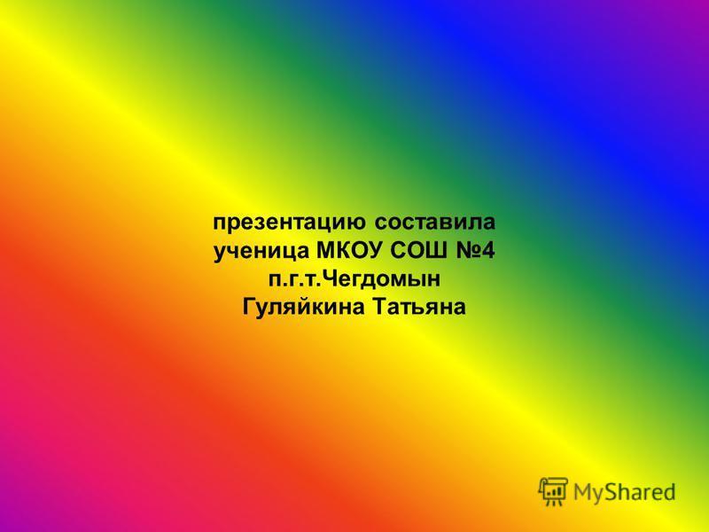 презентацию составила ученица МКОУ СОШ 4 п.г.т.Чегдомын Гуляйкина Татьяна