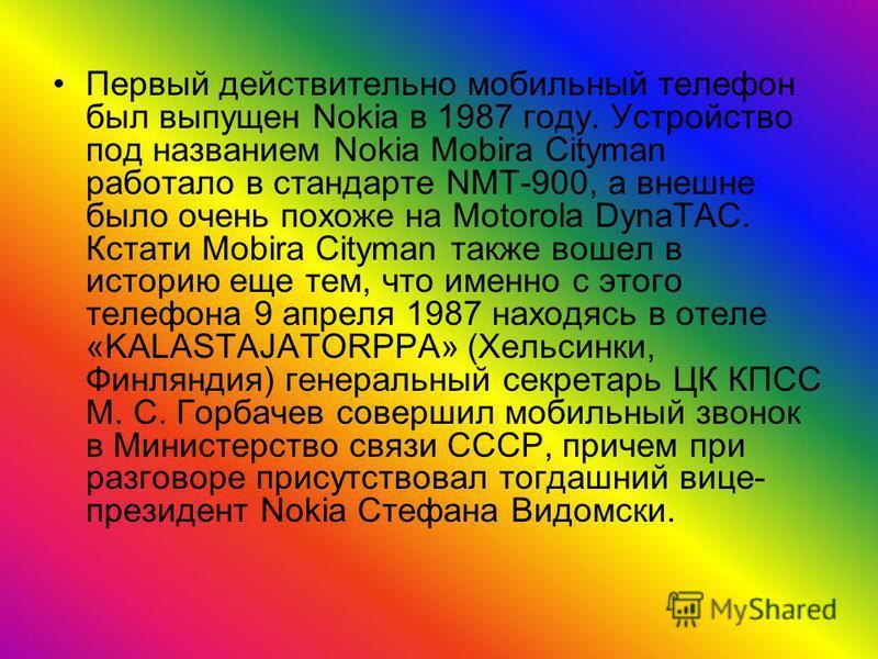 Первый действительно мобильный телефон был выпущен Nokia в 1987 году. Устройство под названием Nokia Mobira Cityman работало в стандарте NMT-900, а внешне было очень похоже на Motorola DynaTAC. Кстати Mobira Cityman также вошел в историю еще тем, что