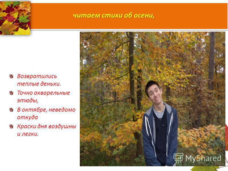 читаем стихи об осени, Возвратились теплые деньки. Точно акварельные этюды, В октябре, неведомо откуда Краски дня воздушны и легки.