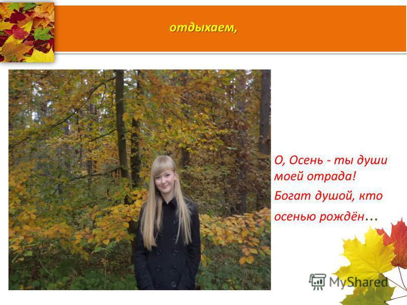 отдыхаем, О, Осень - ты души моей отрада! Богат душой, кто осенью рождён...