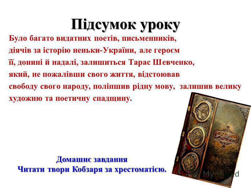 Підсумок уроку Було багато видатних поетів, письменників, діячів за історію неньки-України, але героєм її, донині й надалі, залишиться Тарас Шевченко, який, не пожалівши свого життя, відстоював свободу свого народу, поліпшив рідну мову, залишив велик