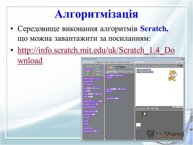 Алгоритмізація Середовище виконання алгоритмів Scratch, що можна завантажити за посиланням: http://info.scratch.mit.edu/uk/Scratch_1.4_Do wnloadhttp://info.scratch.mit.edu/uk/Scratch_1.4_Do wnload