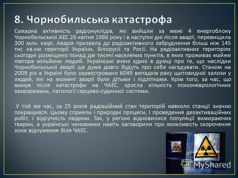 Сумарна активність радіонуклідів, які вийшли за межі 4 енергоблоку Чорнобильської АЕС 26 квітня 1986 року і в наступні дні після аварії, перевищила 300 млн. кюрі. Аварія призвела до радіоактивного забруднення більш ніж 145 тис кв. км території Україн