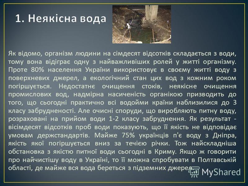 Як відомо, організм людини на сімдесят відсотків складається з води, тому вона відіграє одну з найважливіших ролей у житті організму. Проте 80% населення України використовує в своєму житті воду з поверхневих джерел, а екологічний стан цих вод з кожн