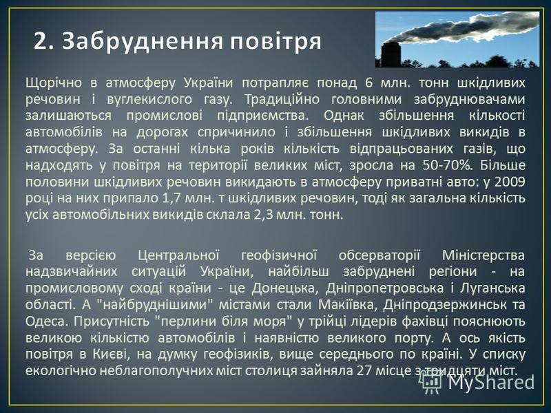 Щорічно в атмосферу України потрапляє понад 6 млн. тонн шкідливих речовин і вуглекислого газу. Традиційно головними забруднювачами залишаються промислові підприємства. Однак збільшення кількості автомобілів на дорогах спричинило і збільшення шкідливи