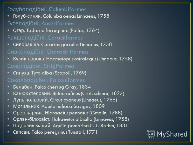 Голубоподібні. Columbiformes Голуб - синяк. Columba oenas Linnaeus, 1758 Гусеподібні. Anseriformes Огар. Tadorna ferruginea (Pallas, 1764) Ракшеподібні. Coraciiformes Сиворакша. Coracias garrulus Linnaeus, 1758 Сивкоподібні. Charadriiformes Кулик - с
