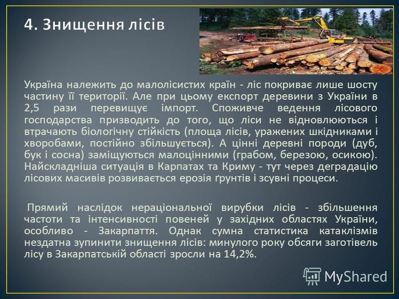 Україна належить до малолісистих країн - ліс покриває лише шосту частину її території. Але при цьому експорт деревини з України в 2,5 рази перевищує імпорт. Споживче ведення лісового господарства призводить до того, що ліси не відновлюються і втрачаю