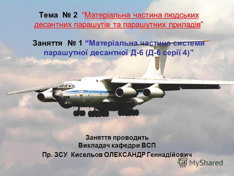 Матеріальна частина людських десантних парашутів та парашутних приладів Тема 2 Матеріальна частина людських десантних парашутів та парашутних приладів Заняття 1 Матеріальна частина системи парашутної десантної Д-6 (Д-6 серії 4) Заняття проводить Викл
