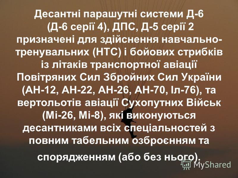Десантні парашутні системи Д-6 (Д-6 серії 4), ДПС, Д-5 серії 2 призначені для здійснення навчально- тренувальних (НТС) і бойових стрибків із літаків транспортної авіації Повітряних Сил Збройних Сил України (АН-12, АН-22, АН-26, АН-70, Іл-76), та верт