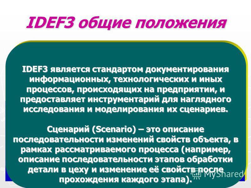 IDEF3 общие положения IDEF 3 – (workflow modeling, Рrocess Description Capture Method) методология описания бизнес-процессов (потоков работ). Метод IDEF3 содержит механизм сбора и описания процессов. Он рассматривает наследование и причинно следствен