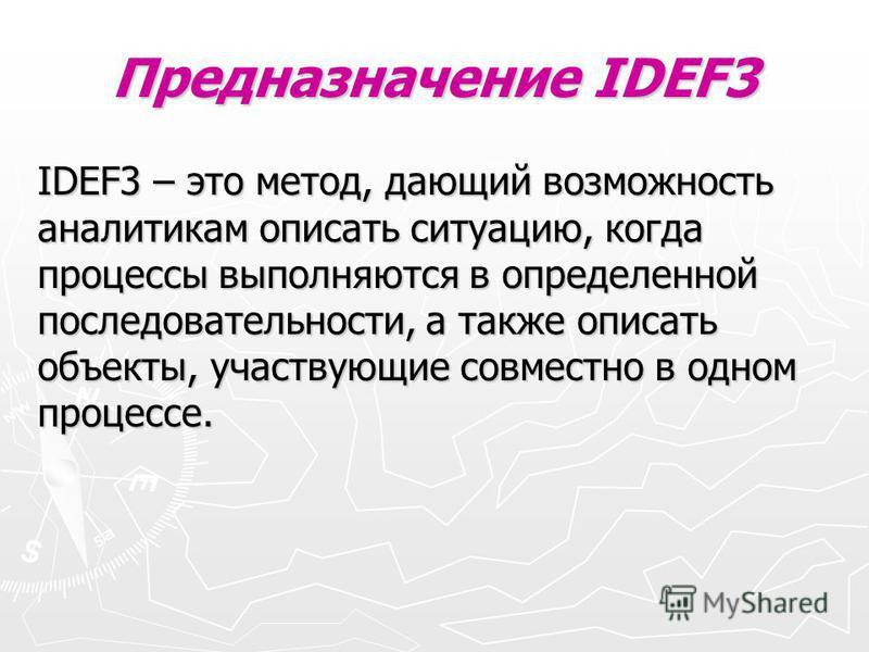 Предназначение IDEF3 IDEF3 – это метод, дающий возможность аналитикам описать ситуацию, когда процессы выполняются в определенной последовательности, а также описать объекты, участвующие совместно в одном процессе.