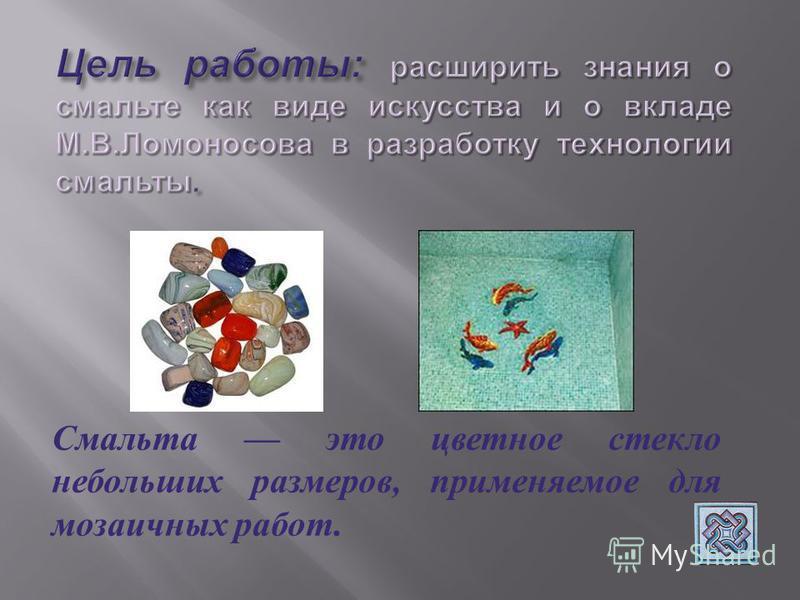 Смальта это цветное стекло небольших размеров, применяемое для мозаичных работ.