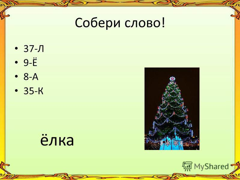 Собери слово! 37-Л 9-Ё 8-А 35-К ёлка