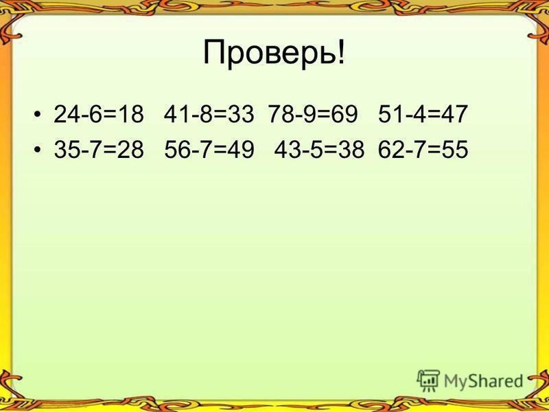 Проверь! 24-6=18 41-8=33 78-9=69 51-4=47 35-7=28 56-7=49 43-5=38 62-7=55