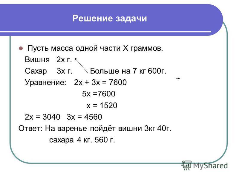 Решение задачи Пусть масса одной части Х граммов. Вишня 2 х г. Сахар 3 х г. Больше на 7 кг 600 г. Уравнение: 2 х + 3 х = 7600 5 х =7600 х = 1520 2 х = 3040 3 х = 4560 Ответ: На варенье пойдёт вишни 3 кг 40 г. сахара 4 кг. 560 г.