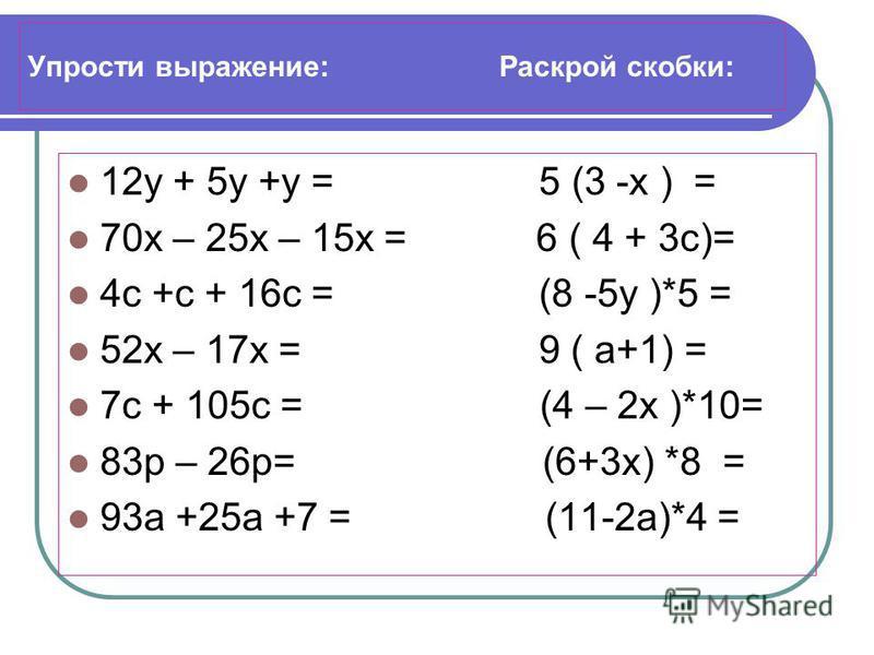Упрости выражение: Раскрой скобки: 12 у + 5 у +у = 5 (3 -х ) = 70 х – 25 х – 15 х = 6 ( 4 + 3 с)= 4 с +с + 16 с = (8 -5 у )*5 = 52 х – 17 х = 9 ( а+1) = 7 с + 105 с = (4 – 2 х )*10= 83 р – 26 р= (6+3 х) *8 = 93 а +25 а +7 = (11-2 а)*4 =