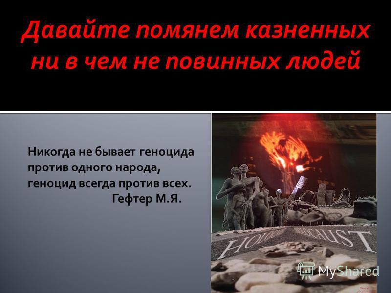 Никогда не бывает геноцида против одного народа, геноцид всегда против всех. Гефтер М.Я. Давайте помянем казненных ни в чем не повинных людей